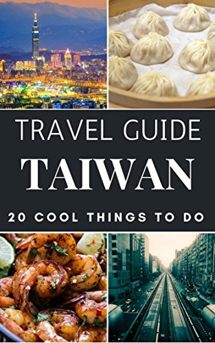 Taiwan 2018 : 20 Cool Things to do during your Trip to Taiwan: Top 20 Local Places You Can't Miss! (Travel Guide Taiwan) (English Edition)