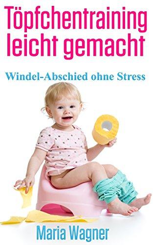 Töpfchentraining leicht gemacht: Windel-Abschied ohne Stress: Töpfchentraining in drei Tagen - ein Leitfaden für Eltern