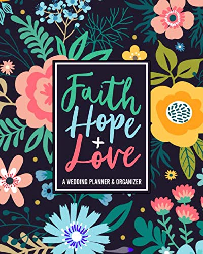 Faith Hope + Love: A Wedding Planner & Organizer: With Budget Tracker, Guest Lists, Menus and More to Plan Your Big Day