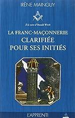 La franc-maçonnerie clarifiée pour ses initiés - Tome 1, L'apprenti de Irène Mainguy