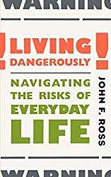 Living Dangerously: Navigating the Risks of Everyday Life by John Ross (2000-06-01)