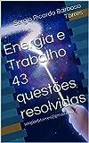 Energia e Trabalho 43 questões resolvidas: sergiorbtorres@gmail.com (Portuguese Edition)
