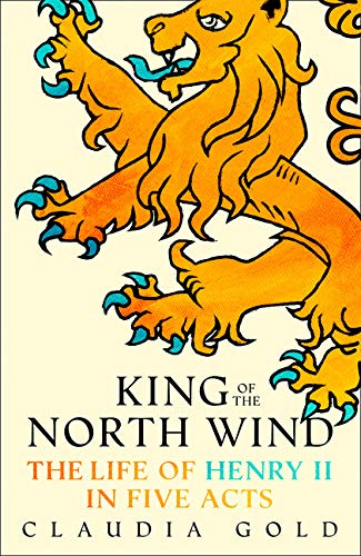 King of the North Wind: The Life of Henry II in Five Acts por Claudia Gold