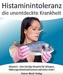 Histaminintoleranz - die unentdeckte Krankheit: Histamin - eine häufige Ursache für Allergien, Nahrungsmittelintoleranzen und vieles mehr!