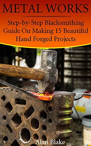 Metal Works: Step-by-Step Blacksmithing Guide On Making 15 Beautiful Hand Forged Projects (English Edition)