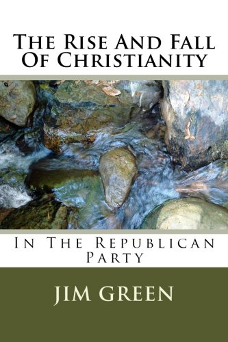 The Rise And Fall Of Christianity: In The Republican Party por Jim Green