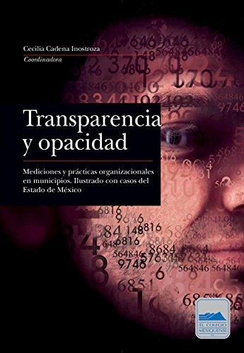 Transparencia y opacidad: Mediciones y prácticas organizacionales en municipios. Ilustrado con casos del Estado de México por Cecilia Cadena Inostroza