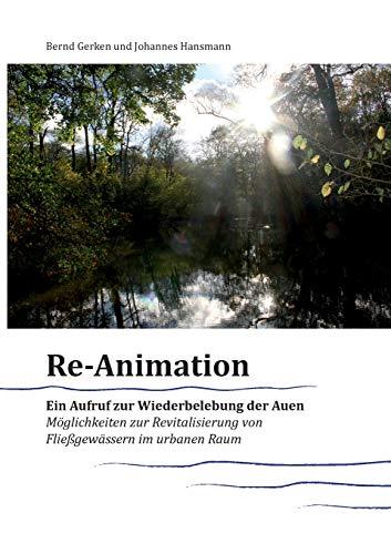 Reanimation - ein Aufruf zur Wiederbelebung der Auen: Möglichkeiten zur Revitalisierung von Fließgewässern im urbanen Raum (Materialien zur Revitalisierung von Fließgewässern)