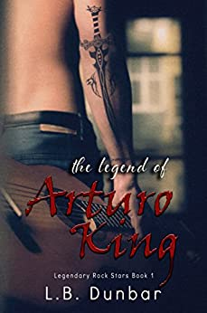 The Legend of Arturo King (Legendary Rock Star Series Book 1) by [Dunbar, L.B.]