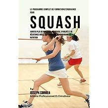 Le Programme Complet De Formation D'Endurance Pour Squash: Ajouter Plus De Puissance, De Vitesse, D'agilite Et De Resistance Grace A La Formation De L'endurance Et A La Nutrition