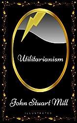 Utilitarianism: By John Stuart Mill - Illustrated