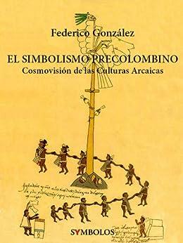 El Simbolismo Precolombino: Cosmovisión de las Culturas Arcaicas de [González, Federico]