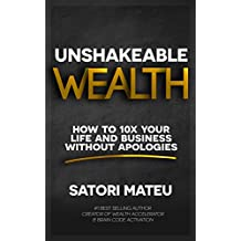 UNSHAKEABLE WEALTH: HOW TO 10X YOUR LIFE AND BUSINESS WITHOUT APOLOGIES (English Edition)