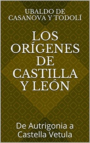 Los orígenes de Castilla y León: De Autrigonia a Castella Vetula por Ubaldo de Casanova y Todolí