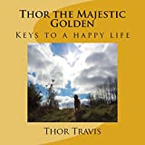 Thor the Majestic Golden: Keys to a Happy Life