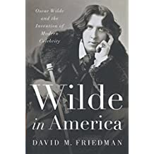 Wilde in America - Oscar Wilde and the Invention of Modern Celebrity