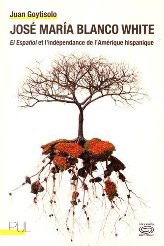 José Maria Blanco white : El espanol et l'indépendance de l'Amérique hispanique par Juan Goytisolo