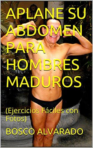 APLANE SU ABDOMEN PARA HOMBRES MADUROS: (Ejercicios Fáciles con Fotos) por BOSCO ALVARADO