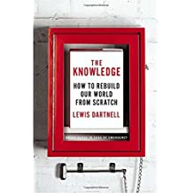 The Knowledge: How to Rebuild Our World from Scratch First edition by Dartnell, Lewis (2014) Hardcover