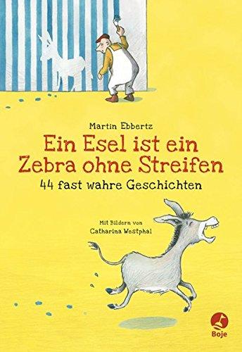 Ein Esel ist ein Zebra ohne Streifen - 44 fast wahre Geschichten
