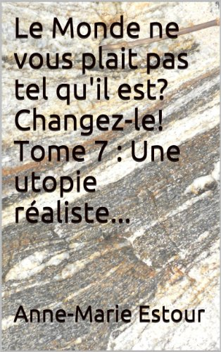 Télécharger en ligne Le Monde ne vous plait pas tel qu'il est? Changez-le! Tome 7 : Une utopie réaliste... pdf, epub
