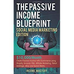 The Passive Income Blueprint Social Media Marketing Edition: $10,000/Month Create Passive Income with Ecommerce using Shopify, Amazon FBA, Affiliate Marketing, Retail Arbitrage, eBay and Social Media