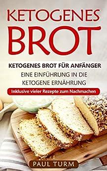 Ketogenes Brot: Ketogenes Brot für Anfänger. Eine Einführung in die ketogene Ernährung. Inklusive vieler Rezepte zum Nachmachen.