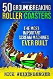 50 Groundbreaking Roller Coasters: The Most Important Scream Machines Ever Built