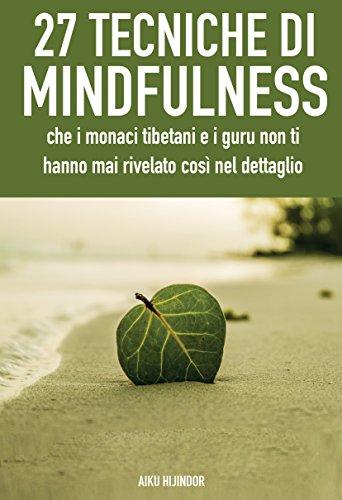 27 tecniche di mindfulness: che i monaci tibetani e i guru non ti hanno mai rivelato così nel dettaglio (Italian Edition)