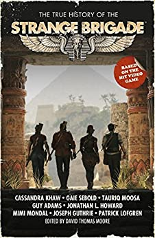 The True History of the Strange Brigade by [Moore, David Thomas, Khaw, Cassandra, Howard, Jonathan L., Adams, Guy, Sebold, Gaie, Moosa, Tauriq, Lofgren, Patrick, Mondal, Mimi, Guthrie, Joseph]