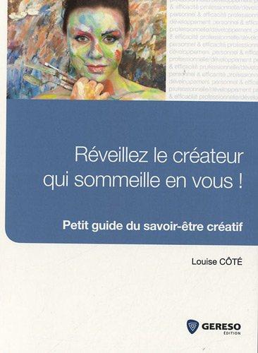 Réveillez le créateur qui sommeille en vous ! : Petit guide du savoir-être créatif par Louise Côté