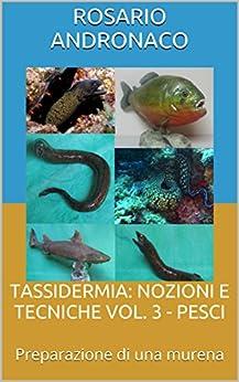 TASSIDERMIA: NOZIONI E TECNICHE VOL. 3 - PESCI: Preparazione di una murena (Italian Edition) by [Andronaco, Rosario]