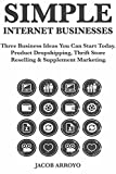 Simple Internet Businesses: Three Business Ideas You Can Start Today. Product Dropshipping,  Thrift Store Reselling & Supplement Marketing.