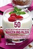 50 Rezepte zum Entfernen und Vermeiden von Warzen und Pilzen: Schnelle und schmerzfreie Entfernung von Warzen und Pilzen