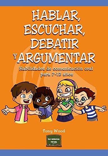 Hablar, escuchar, debatir y argumentar: Habilidades de comunicación oral para 7-12 años (Herramientas nº 30) por Tony Wood