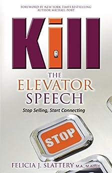 Kill the Elevator Speech: Stop Selling, Start Connecting by [Slattery, Felicia J]