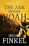 The Ark Before Noah: Decoding the Story of the Flood by Irving Finkel (9-Oct-2014) Paperback