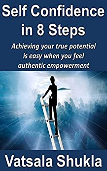 Self Confidence in 8 Steps: Achieving your true potential is easy when you feel authentic empowerment by [Shukla, Vatsala]