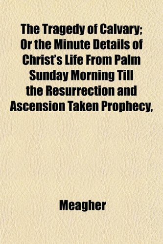 The Tragedy of Calvary; Or the Minute Details of Christ's Life From Palm Sunday Morning Till the Resurrection and Ascension Taken Prophecy,