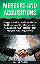 Mergers And Acquisitions: Mergers And Acquisitions Guide To Understanding Mergers And Acquisitions And Profiting From Mergers And Acquisitions (Mergers ... Mergers And Acquisitions) (English Edition)