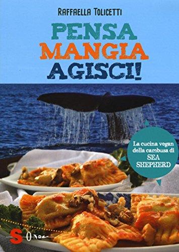 Pensa, mangia, agisci! La cucina vegan della cambusa di Sea Shepeard. Ediz. illustrata di Raffaella Tolicetti