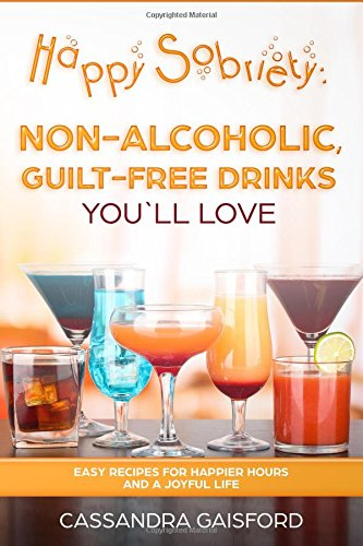 Happy Sobriety: Non-Alcoholic, Guilt-Free Drinks You'll Love: Easy recipes for Happier Hours and a Joyful Life