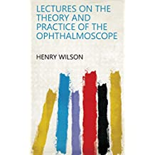 Lectures on the Theory and Practice of the Ophthalmoscope