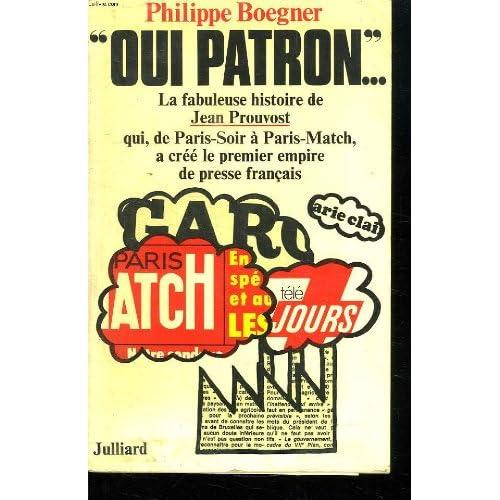 OUI PATRON...LA FABULEUSE HISTOIRE DE JEAN PROUVOST QUI, DE PARIS SOIR A PARIS MATCH, A CREE LE PREMIER EMPIRE DE PRESSE FRANCAIS.