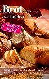Einfach & lecker: Brot backen ohne kneten: Brot selber backen – 40 gelingsichere Rezepte für Anfänger und Fortgeschrittene - das Rezeptbuch (Backen - die besten Rezepte 38)