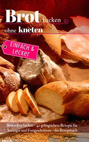 Einfach & lecker: Brot backen ohne kneten: Brot selber backen - 40 gelingsichere Rezepte für Anfänger und Fortgeschrittene - das Rezeptbuch (Backen - die besten Rezepte 38) (Moderne Brotkorb)