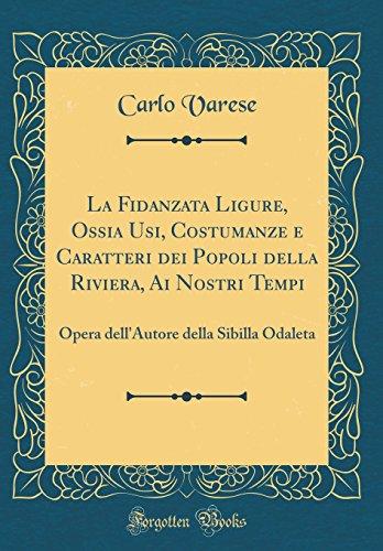 La Fidanzata Ligure, Ossia Usi, Costumanze e Caratteri dei Popoli della Riviera, Ai Nostri Tempi: Opera dell'Autore della Sibilla Odaleta (Classic Reprint)