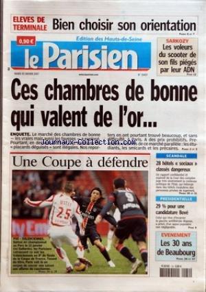 PARISIEN (LE) [No 19407] du 30/01/2007 - ELEVES DE TERMINALE - BIEN CHOISIR SON ORIENTATION SARKOZY - LES VOLEURS DU SCOOTER DE SON FILS PIEGES PAR LEUR ADN CES CHAMBRES DE BONNE QUI VALENT DE L+¡OR... - ENQUETE UNE COUPE A DEFENDRE - PSG VALENCIENNES SCANDALE - 28 HOTELS 'SOCIAUX+« CLASSES DANGEREUX PRESIDENTIELLE - 29% POUR UNE CANDIDATURE BOVE EVENEMENT - LES 30 ANS DE BEAUBOURG.