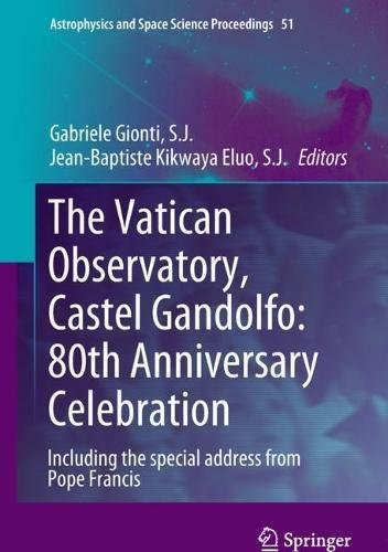 The Vatican Observatory, Castel Gandolfo: 80th Anniversary Celebration (Astrophysics and Space Science Proceedings, Band 51)