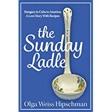 The Sunday Ladle: Hungary to Cuba to America: A Love Story With Recipes (English Edition)